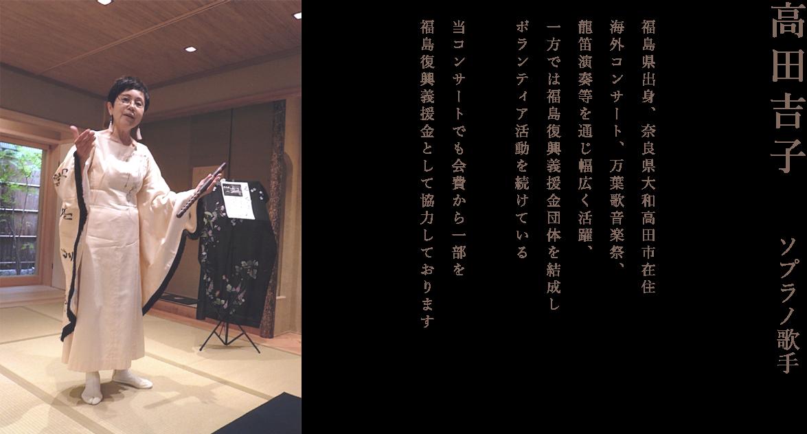 高田吉子 ソプラノ歌手 福島県出身、奈良県大和高田市在住 海外コンサート、万葉歌音楽祭、龍笛演奏等を通じ幅広く活躍、一方では福島復興義援金団体を結成しボランティア活動を続けている。当コンサートでも会費から一部を福島復興義援金として協力しております